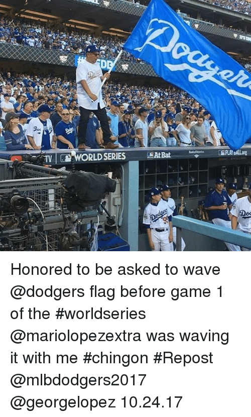 dodgers: TV  ORLD SERIES SAt Bat Honored to be asked to wave @dodgers  flag before game 1 of the #worldseries @mariolopezextra was waving it with me #chingon #Repost @mlbdodgers2017 ・・・ @georgelopez 10.24.17