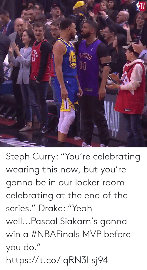"""Drake, Sports, and Steph Curry: TV  RONTO Steph Curry: """"You're celebrating wearing this now, but you're gonna be in our locker room celebrating at the end of the series.""""  Drake: """"Yeah well...Pascal Siakam's gonna win a #NBAFinals MVP before you do.""""  https://t.co/IqRN3Lsj94"""