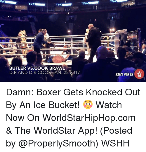 The Worldstar: TVA  TVA  TVA  BUTLER VS COOK BRAWL  D.R AND D.R COOK JAN. 28 2017  TVA  In OU's  WATCH NOW ON Damn: Boxer Gets Knocked Out By An Ice Bucket! 😳 Watch Now On WorldStarHipHop.com & The WorldStar App! (Posted by @ProperlySmooth) WSHH