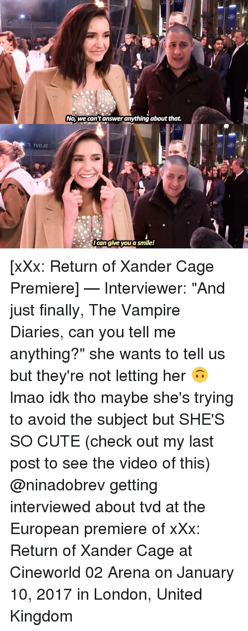 "the vampires diaries: TVD.IG  No, we can't answer anything about that.  Ican give you a smile! [xXx: Return of Xander Cage Premiere] — Interviewer: ""And just finally, The Vampire Diaries, can you tell me anything?"" she wants to tell us but they're not letting her 🙃 lmao idk tho maybe she's trying to avoid the subject but SHE'S SO CUTE (check out my last post to see the video of this) @ninadobrev getting interviewed about tvd at the European premiere of xXx: Return of Xander Cage at Cineworld 02 Arena on January 10, 2017 in London, United Kingdom"