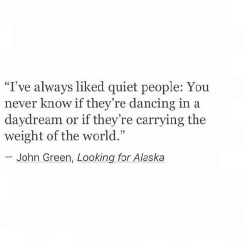 """looking for alaska: """"T've always liked quiet people: You  never know if they're dancing in a  daydream or if they're carrying the  weight of the world.""""  - John Green, Looking for Alaska"""