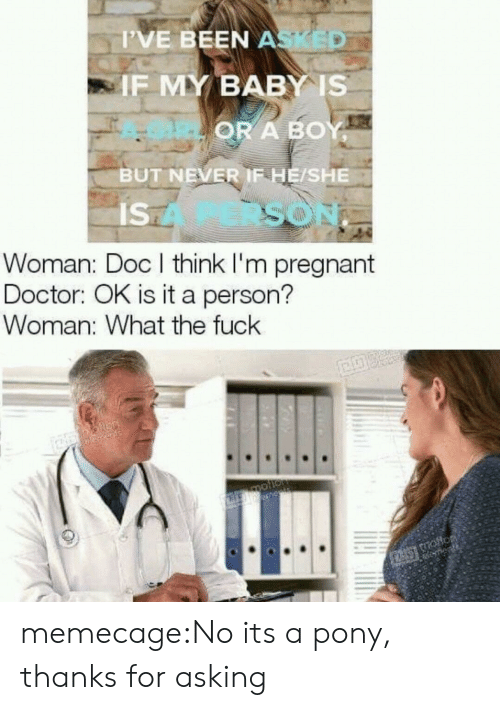 Doctor, Pregnant, and Tumblr: T'VE BEEN A  IF MY BABY IS  OR A BOY  BUT NEVER IF HE/SHE  IS  SO  Woman: Doc l think I'm pregnant  Doctor: OK is it a person?  Woman: What the fuck memecage:No its a pony, thanks for asking