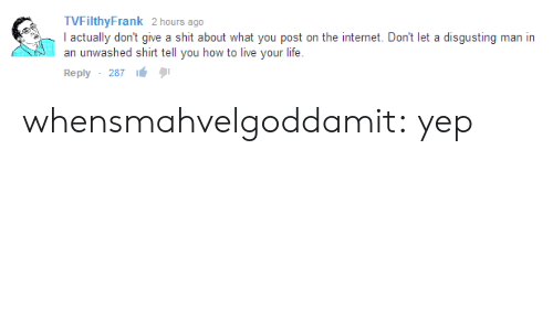 Tvfilthyfrank: TVFilthyFrank 2 hours ago  actually don't give a shit about what you post on the internet. Dont let a disgusting man in  anwashed shirt tell you how to live your life.  Reply , 287 lé whensmahvelgoddamit: yep
