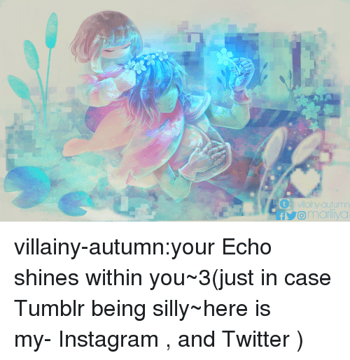 being silly: tvillainy-autumn  omariliyo villainy-autumn:your Echo shines within you~3(just in case Tumblr being silly~here is my-Instagram, and Twitter)