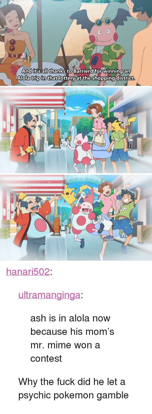 """Ash, Lottery, and Pokemon: TVO  And it s all thanks to Barrierd for winning an  Alola trip in that lottery at the shopping district <p><a href=""""http://hanari502.tumblr.com/post/153360624920"""" class=""""tumblr_blog"""" target=""""_blank"""">hanari502</a>:</p> <blockquote> <p><a class=""""tumblr_blog"""" href=""""http://ultramanginga.tumblr.com/post/153323827426"""" target=""""_blank"""">ultramanginga</a>:</p> <blockquote> <p>ash is in alola now because his mom's mr. mime won a contest</p> </blockquote> <p>Why the fuck did he let a psychic pokemon gamble</p> </blockquote>"""