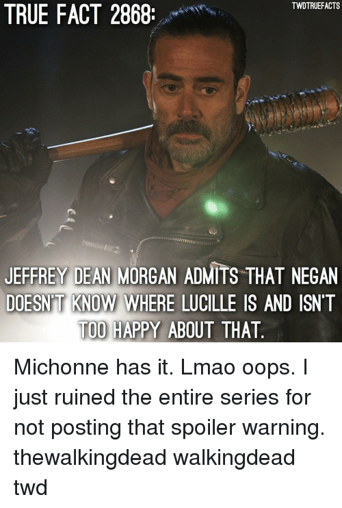 true fact: TWDTRUEFACTS  TRUE FACT 2868  JEFFREY DEAN MORGAN ADMITS THAT NEGAN  DOESN'T KNOW WHERE LUCILLE IS AND ISNT  TOO HAPPY ABOUT THAT  KNOW WHERE LUCILLE Michonne has it. Lmao oops. I just ruined the entire series for not posting that spoiler warning. thewalkingdead walkingdead twd