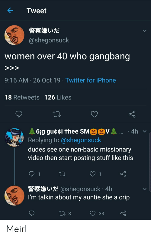 thee: Tweet  警察嫌いだ  @shegonsuck  who gangbang  women over 40  >>>  9:16 AM 26 Oct 19 Twitter for iPhone  18 Retweets 126 Likes  MO@VA .  61g gu¢¢i thee SM  Replying to @shegonsuck  4h  dudes see one non-basic missionary  video then start posting stuff like this  1  L@shegonsuck 4h  I'm talkin about my auntie she a crip  ti 3  33 Meirl