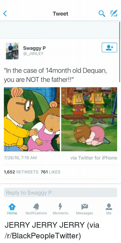 """Swaggy P: Tweet  2  Swaggy P  @_JWILEY  """"In the case of 14month old Dequan,  you are NOT the father!!""""  7/28/16, 7:15 AM  via Twitter for iPhone  1,652 RETWEETS 761 LIKES  Reply to Swaggy P  Home Notifications Moments Messages  Me <p>JERRY JERRY JERRY (via /r/BlackPeopleTwitter)</p>"""