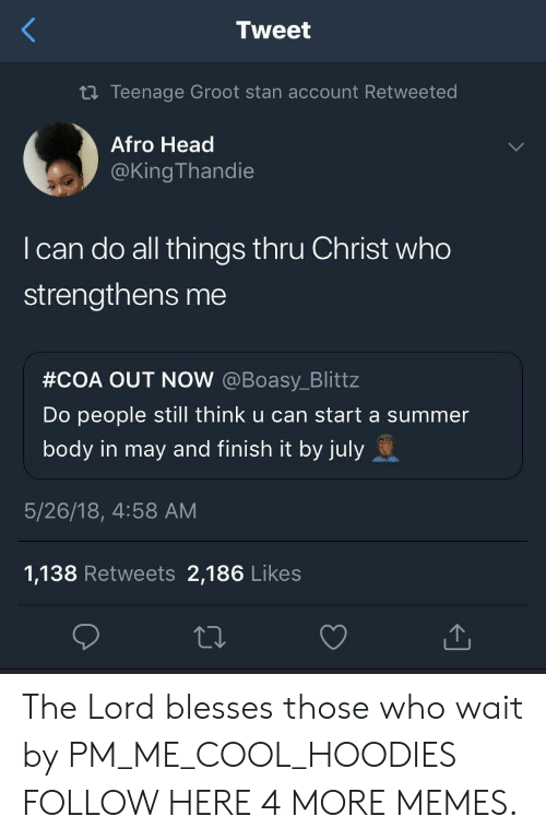 Dank, Head, and Memes: Tweet  2 Teenage Groot stan account Retweeted  Afro Head  @King Thandie  I can do all things thru Christ who  strengthens me  #COA OUT NOW @Boasy Blittz  Do people still think u can start a summer  body in may and finish it by july  5/26/18, 4:58 AM  1,138 Retweets 2,186 Likes The Lord blesses those who wait by PM_ME_COOL_HOODIES FOLLOW HERE 4 MORE MEMES.