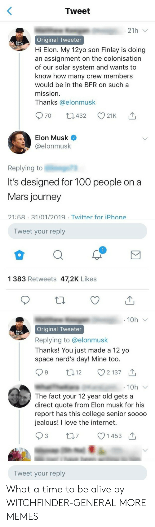 Thanks You: Tweet  21h  Original Tweeter  Hi Elon. My 12yo son Finlay is doing  an assignment on the colonisation  of our solar system and wants to  know how many crew members  would be in the BFR on sucha  mission  Thanks @elonmusk  Elon Musk  @elonmusk  Replying to  It's designed for 10o people ona  Mars journey  21:58 31/01/2019 Twitter for iPhone  Tweet your reply  1 383 Retweets 47,2K Likes  Original Tweeter  Replying to @elonmusk  Thanks! You just made a 12 yo  space nerd's day! Mine too  12  2137  10h  The fact your 12 year old gets a  direct quote from Elon musk for his  report has this college senior soooo  jealous! I love the internet.  t07 1453  Tweet your reply What a time to be alive by WITCHFlNDER-GENERAL MORE MEMES