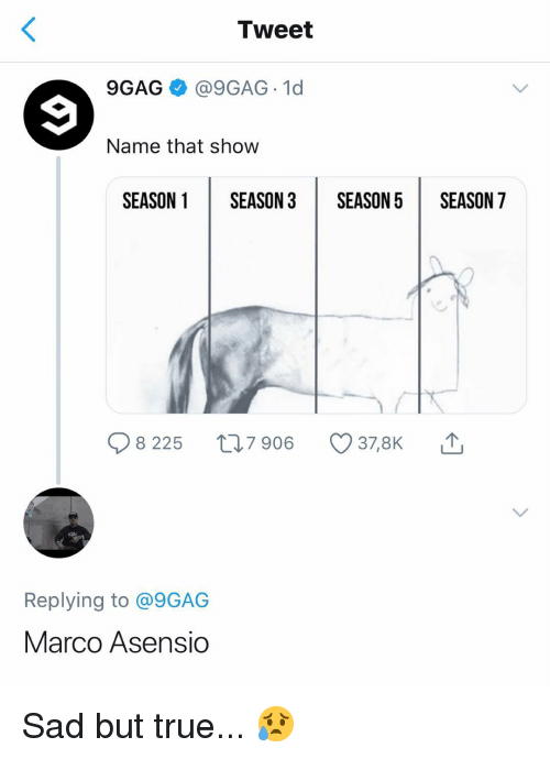 Marco: Tweet  9GAG @9GAG 1d  Name that show  SEASON 1SEASON 3SEASON5 SEASON 7  8 225 t 7 906  378K  Replying to @9GAG  Marco Asensio Sad but true... 😥