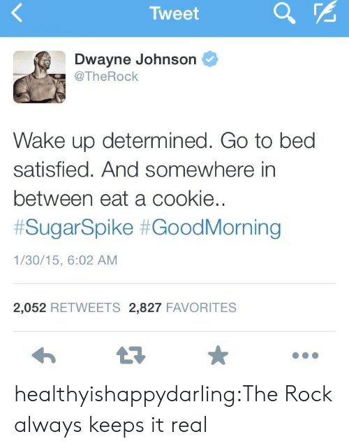 It Real: Tweet  a  Dwayne Johnson  @TheRock  Wake up determined. Go to bed  satisfied. And somewhere in  between eat a cookie..  #SugarSpike #GoodMorning  1/30/15, 6:02 AM  2,052 RETWEETS 2,827 FAVORITES healthyishappydarling:The Rock always keeps it real