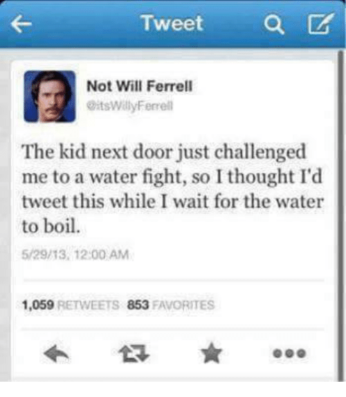 I Waiting: Tweet a  Not Will Ferrell  @itsWillyFerrell  The kid next door just challenged  me to a water fight, so I thought I'd  tweet this while I wait for the water  to boil  5/29/13, 12:00 AM  1,059 RETWEETS 853 FAVORITES