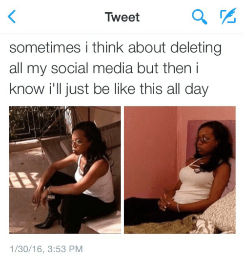 Be Like, Social Media, and Media: Tweet  a%  sometimes i think about deleting  all my social media but then i  know i'll just be like this all day  1/30/16, 3:53 PM