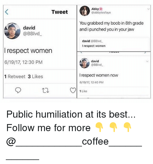 Publicated: Tweet  Abbys  @abbytesfaye  david  @BBlvd  You grabbed my boob in 8th grade  and i punched you in your jaw  david @BBlvd  I respect women  respect women  6/19/17, 12:30 PM  1 Retweet 3 Likes  david  @BBlvd  I respect women now  6/19/17, 12:40 PM  1 Like Public humiliation at its best... Follow me for more 👇 👇 👇@____________coffee____________