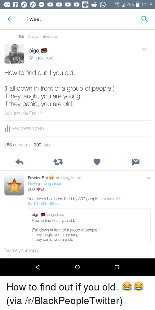 Blackpeopletwitter, Fall, and How To: Tweet  Abuya retweeted  oigo  @oigoabuya  How to find out if you old  Fall down in front of a group of people.)  If they laugh, you are young  If they panic, you are old  6:01 pm 09 Feb 17  VEW TWEET ACTMTY  188 RETWEETS 300 LIKES  Favstar Bot @Favstar_Bot 4h  Replying to @oigoabuya  300s!  Your tweet has been liked by 300 people. favstar.fm/t/  829706916360  oigo日彡@oigoabuya  How to find out if you old.  Fall down in front of a group of people.)  If they laugh, you are young  If they panic, you are old  weet your reply <p>How to find out if you old. 😂😂 (via /r/BlackPeopleTwitter)</p>