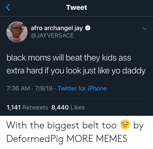 Ass, Dank, and Iphone: Tweet  afro archangel jay  @JAYVERSACE  black moms will beat they kids ass  extra hard if you look just like yo daddy  7:36 AM 7/9/19 Twitter for iPhone  1,141 Retweets 8,440 Likes With the biggest belt too 😔 by DeformedPig MORE MEMES