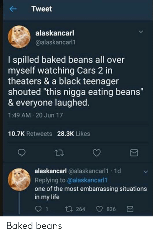 """Baked, Cars, and Life: Tweet  alaskancarl  @alaskancarl  I spilled baked beans all over  myself watching Cars 2 in  theaters & a black teenager  shouted """"this nigga eating beans""""  & everyone laughed  1:49 AM 20 Jun 17  10.7K Retweets  28.3K Likes  alaskancarl @alaskancarl1 1d  Replying to @alaskancarl1  one of the most embarrassing situations  in my life  91 t  64 836 Baked beans"""
