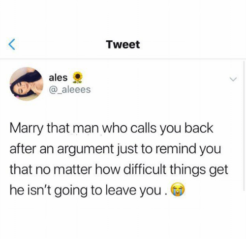Relationships, Back, and How: Tweet  ales  @ aleees  Marry that man who calls you back  after an argument just to remind you  that no matter how difficult things get  he isn't going to leave you .