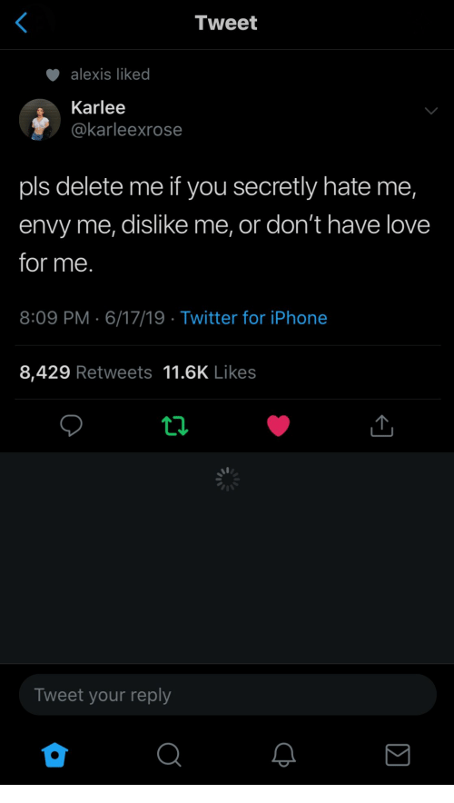iphone-8: Tweet  alexis liked  Karlee  @karleexrose  pls delete me if you secretly hate me,  envy me, dislike me, or don't have love  for me.  8:09 PM 6/17/19 Twitter for iPhone  8,429 Retweets 11.6K Likes  ti  Tweet your reply