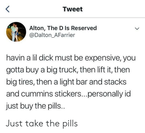 Dick, Cummins, and Light: Tweet  Alton, The D Is Reserved  @Dalton_AFarrier  havin a lil dick must be expensive, you  gotta buy a big truck, then lift it, then  big tires, then a light bar and stacks  and cummins stickers...personally id  just buy the pills. Just take the pills