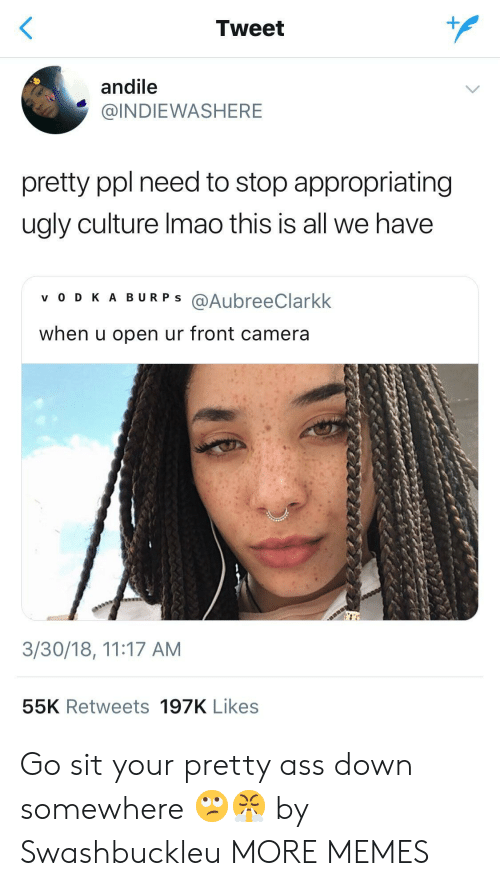 Front Camera: Tweet  andile  @INDIEWASHERE  pretty ppl need to stop appropriating  ugly culture Imao this is all we have  v O D KA BURPS @AubreeClarkk  when u open ur front camera  3/30/18, 11:17 AM  55K Retweets 197K Likes Go sit your pretty ass down somewhere 🙄😤 by Swashbuckleu MORE MEMES