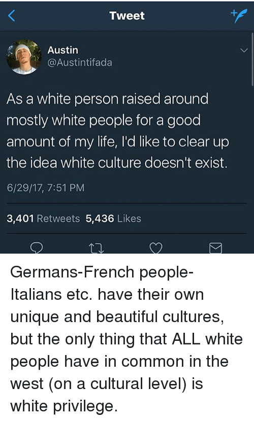 French People: Tweet  Austin  @Austintifada  As a white person raised around  mostly white people for a good  amount of my life, I'd like to clear up  the idea white culture doesn't exist.  6/29/17, 7:51 PM  3,401 Retweets 5,436 Likes Germans-French people-Italians etc. have their own unique and beautiful cultures, but the only thing that ALL white people have in common in the west (on a cultural level) is white privilege.