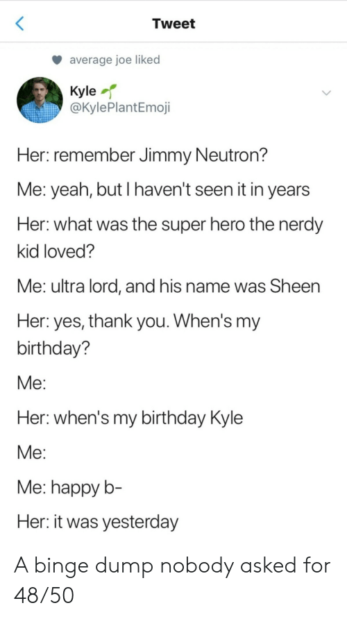 His Name Was: Tweet  average joe liked  Kyle  @KylePlantEmoji  Her: remember Jimmy Neutron?  Me: yeah, but I haven't seen it in years  Her: what was the super hero the nerdy  kid loved?  Me: ultra lord, and his name was Sheen  Her: yes, thank you. When's my  birthday?  Мe:  Her: when's my birthday Kyle  Мe:  Me: happy b-  Her: it was yesterday A binge dump nobody asked for 48/50