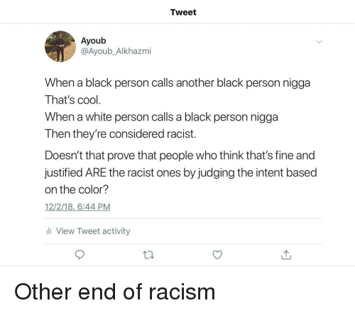 Racism, Black, and Cool: Tweet  Ayoub  @Ayoub_Alkhazmi  When a black person calls another black person nigga  That's cool  When a white person calls a black person nigga  Then they're considered racist.  Doesn't that prove that people who think that's fine and  justified ARE the racist ones by judging the intent based  on the color?  12/2/18,6:44 PM  li View Tweet activity Other end of racism