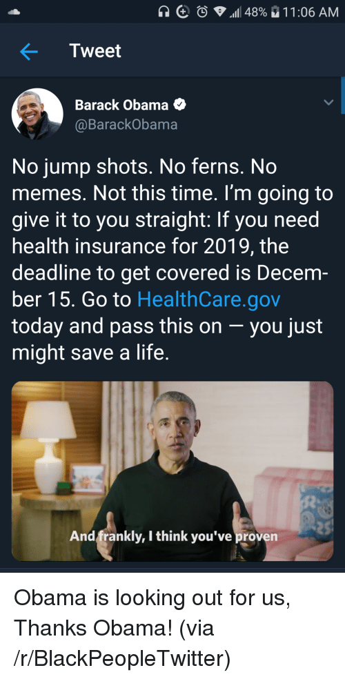 Blackpeopletwitter, Life, and Memes: Tweet  Barack Obama O  @BarackObama  No jump shots. No ferns. No  memes. Not this time. I'm going to  give it to you straight: If you need  health insurance for 2019, the  deadline to get covered is Decem-  ber 15. Go to HealthCare.gov  today and pass this on -you just  might save a life  And frankly, I think you've proven Obama is looking out for us, Thanks Obama! (via /r/BlackPeopleTwitter)