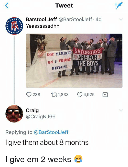 Craig, Girl Memes, and Boys: Tweet  Barstool Jeff @BarStoolJeff.4d  Yeassssssdhh  SATURGAYS  GOT MARRIED  ON A FRIDAYARE FOR  THE BOYS  BECAUSE  IL  9238 1,833 4,925 3  Craig  @CraigNJ66  Replying to @BarStoolJeff  I give them about 8 months I give em 2 weeks 😂