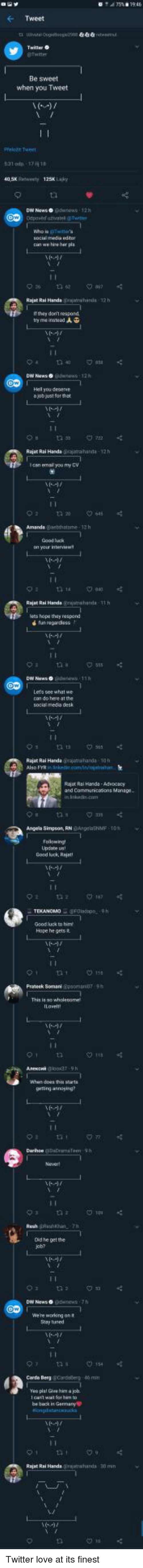 ghee: Tweet  Be sweet  when you Tweet  Pelon Twee  05Kety 125 Laky  can we hire her pis  Rajat Rai Hands grutwhands 12 h  If they donmt respond  try meinsteed  DW News o  you deserse  a job just for that  Rajet Rai Handa ajthata-12h  can emal you my CV  Amanda Gabhatme-12h  Good luck  your interve  Rajat Rai Handa gijuthnda 1h  lets hope they respond  DW News  Lets see what we  Rajet Rai Handa rjhd 10h  Rajor Rai Hands-AdwDoacy  and Communicaions Manage  Angela Simpeon, RNeNMF TO  Updabe us  Good luck Rajat  Goodluck to  Hope he gets t  Semani Gpsoma  This is so wholesome  gerting anneying?  Oid he get the  job?  DW News o  We're woring on t  Say tiuned  Carde Berg @cirdee  40 m  pist Ghee him a joh  be back in Garman  Rajat Rai Handshards 30 m Twitter love at its finest