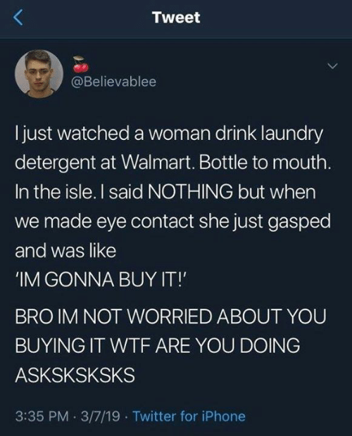Dank, Iphone, and Laundry: Tweet  @Believablee  I just watched a woman drink laundry  detergent at Walmart. Bottle to mouth  In the isle. I said NOTHING but when  we made eye contact she just gasped  and was like  IM GONNA BUY IT!  BRO IM NOT WORRIED ABOUT YOU  BUYING IT WTF ARE YOU DOING  ASKSKSKSKS  3:35 PM 3/7/19 Twitter for iPhone