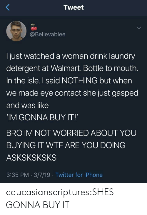 A Woman: Tweet  @Believablee  l just watched a woman drink laundry  detergent at Walmart. Bottle to mouth  In the isle. I said NOTHING but when  we made eye contact she just gasped  and was like  'IM GONNA BUY IT!  BRO IM NOT WORRIED ABOUT YOU  BUYING IT WTF ARE YOU DOING  ASKSKSKSKS  3:35 PM. 3/7/19 Twitter for iPhone caucasianscriptures:SHES GONNA BUY IT