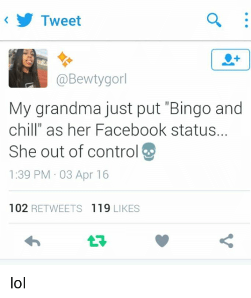 "Bingo And Chill: Tweet  @Bewtygorl  My grandma just put ""Bingo and  chill"" as her Facebook status.  She out of controI  1:39 PM 03 Apr 16  102  RETWEETS 119  LIKES lol"