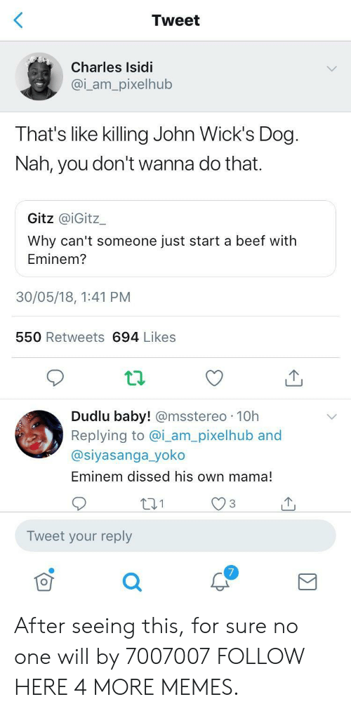 wicks: Tweet  Charles Isidi  @i_am_pixelhub  That's like killing John Wick's Dog  Nah, you don't wanna do that.  Gitz @iGitz一  Why can't someone just start a beef with  Eminem?  30/05/18, 1:41 PM  550 Retweets 694 Likes  Dudlu baby! @msstereo 10h  Replying to @i_am_pixelhub and  @siyasanga_yoko  Eminem dissed his own mama!  Tweet your reply After seeing this, for sure no one will by 7007007 FOLLOW HERE 4 MORE MEMES.