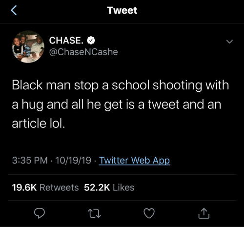 article: Tweet  CHASE. O  @ChaseNCashe  Black man stop a school shooting with  a hug and all he get is a tweet and an  article lol.  3:35 PM · 10/19/19 · Twitter Web App  19.6K Retweets 52.2K Likes
