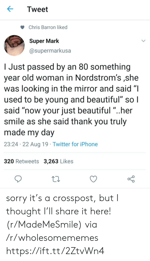 """Old woman: Tweet  Chris Barron liked  Super Mark  @supermarkusa  Just passed by an 80 something  year old woman in Nordstrom's ,she  was looking in the mirror and said """"I  used to be young and beautiful"""" so I  said """"now your just beautiful """"..her  smile as she said thank you truly  made my day  23:24 22 Aug 19 Twitter for iPhone  320 Retweets 3,263 Likes sorry it's a crosspost, but I thought I'll share it here! (r/MadeMeSmile) via /r/wholesomememes https://ift.tt/2ZtvWn4"""