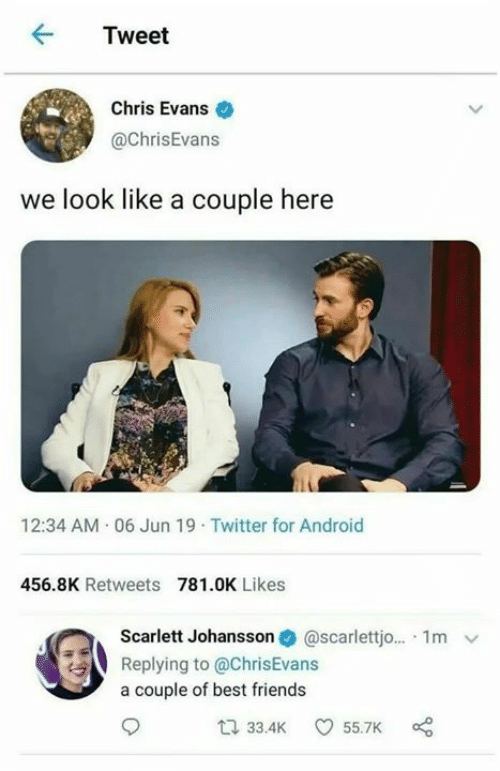 Chris Evans: Tweet  Chris Evans  @ChrisEvans  we look like a couple here  12:34 AM 06 Jun 19 Twitter for Android  456.8K Retweets 781.0K Likes  @scarlettj... 1m  Scarlett Johansson  Replying to @ChrisEvans  a couple of best friends  33.4K  55.7K