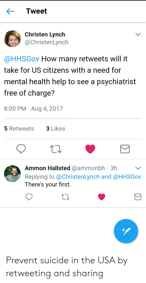 christen: Tweet  Christen Lynch  @ChristenLynch  @HHSGov How many retweets will it  take for US citizens with a need for  mental health help to see a psychiatrist  free of charge?  8:00 PM Aug 4, 2017  5 Retweets  3 Likes  Ammon Hallsted @ammonbh 3hV  Replying to @ChristenLynch and @HHSGov  There's your first. Prevent suicide in the USA by retweeting and sharing