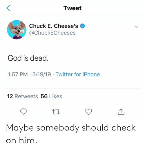 God, Iphone, and Twitter: Tweet  Chuck E. Cheese's .  ChuckECheeses  God is dead  1:57 PM 3/19/19 Twitter for iPhone  12 Retweets 56 Likes Maybe somebody should check on him.