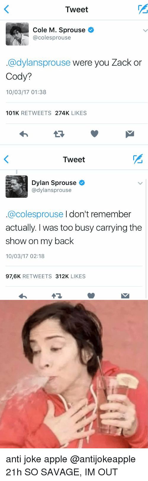 anti jokes: Tweet  Cole M. Sprouse  @cole sprouse  @dylansprouse were you Zack or  Cody?  10/03/17 01:38  101K  RETWEETS  274K  LIKES   Tweet  Dylan Sprouse  @dylansprouse  @colesprouse I don't remember  actually. was too busy carrying the  show on my back  10/03/17 02:18  97,6K  RETWEETS  312K  LIKES anti joke apple @antijokeapple 21h SO SAVAGE, IM OUT