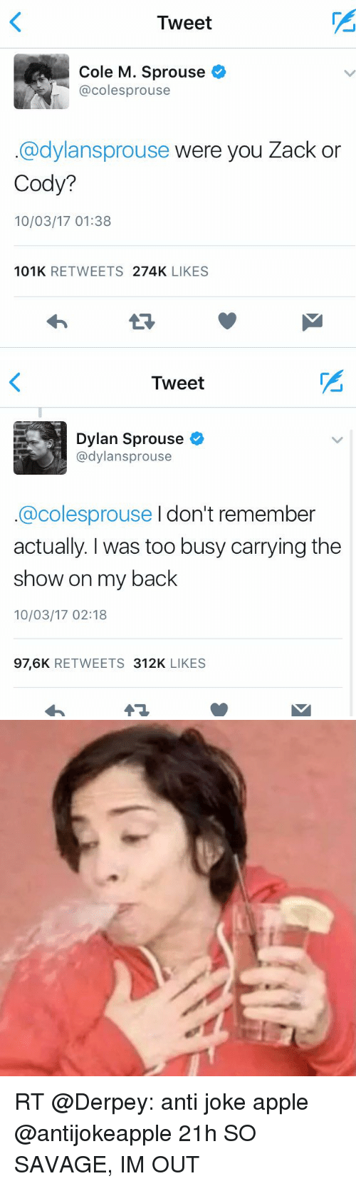 anti jokes: Tweet  Cole M. Sprouse  @cole sprouse  @dylansprouse were you Zack or  Cody?  10/03/17 01:38  101K  RETWEETS  274K  LIKES   Tweet  Dylan Sprouse  @dylansprouse  @colesprouse I don't remember  actually. was too busy carrying the  show on my back  10/03/17 02:18  97,6K  RETWEETS  312K  LIKES RT @Derpey: anti joke apple @antijokeapple 21h SO SAVAGE, IM OUT