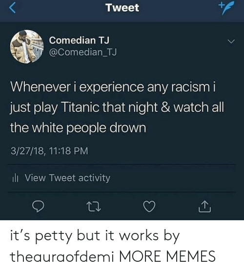 Nighting: Tweet  Comedian TJ  @Comedian_TJ  Whenever i experience any racism i  just play Titanic that night & watch all  the white people drown  3/27/18, 11:18 PM  l View Tweet activity it's petty but it works by theauraofdemi MORE MEMES