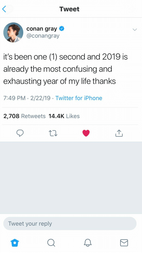 conan: Tweet  conan gray  @conangray  it's been one (1) second and 2019 is  already the most confusing and  exhausting year of my life thanks  7:49 PM 2/22/19 Twitter for iPhone  2,708 Retweets 14.4K Likes  Tweet your reply