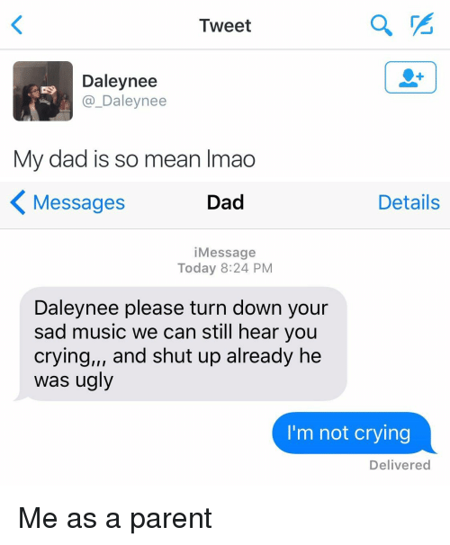 shut up already: Tweet  Daley nee  Daley nee  My dad is so mean lmao   Details  Messages  Dad  Message  Today 8:24 PM  Daleynee please turn down your  sad music we can still hear you  crying,,, and shut up already he  was ugly  I'm not crying  Delivered Me as a parent