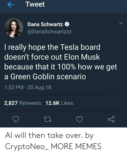 Anaconda, Dank, and Green Goblin: Tweet  Dana Schwartz  @DanaSchwartzzz  I really hope the Tesla board  doesn't force out Elon Musk  because that it 100% how we get  a Green Goblin scenario  1:52 PM 20 Aug 18  2,827 Retweets 12.6K Likes AI will then take over. by CryptoNeo_ MORE MEMES