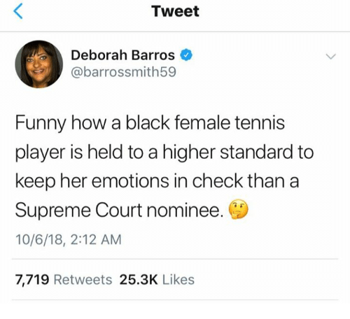 Funny, Supreme, and Supreme Court: Tweet  Deborah Barros  @barrossmith59  Funny how a black female tennis  player is held to a higher standard to  keep her emotions in check than a  Supreme Court nominee.  10/6/18, 2:12 AM  7,719 Retweets 25.3K Likes