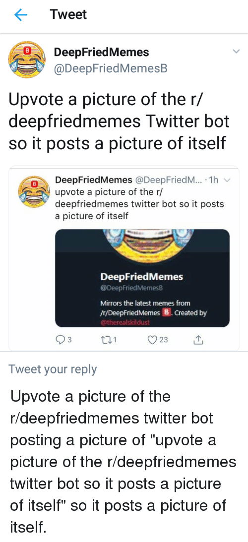 Memes, Twitter, and A Picture: Tweet  DeepFriedMemes  @DeepFriedMemesB  Upvote a picture of the r/  deepfriedmemes Twitter bot  so it posts a picture of itself  0DeepFriedMemes @DeepFriedM... . 1h v  upvote a picture of the r/  deepfriedmemes twitter bot so it posts  a picture of itself  DeepFriedMemes  @DeepFriedMemesB  Mirrors the latest memes from  /r/DeepFriedMemes B. Created by  @therealskildust  03  t31  23  Tweet your reply