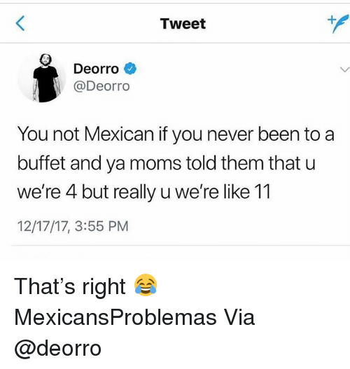 Ya Moms: Tweet  Deorro  @Deorro  You not Mexican if you never been to a  buffet and ya moms told them that u  we're 4 but really u we're like 11  12/17/17, 3:55 PM That's right 😂 MexicansProblemas Via @deorro